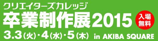 3/3(火)4(水)5(木) クリエイターズカレッジ 卒業制作展2015 in AKIBA SQUARE 入場無料